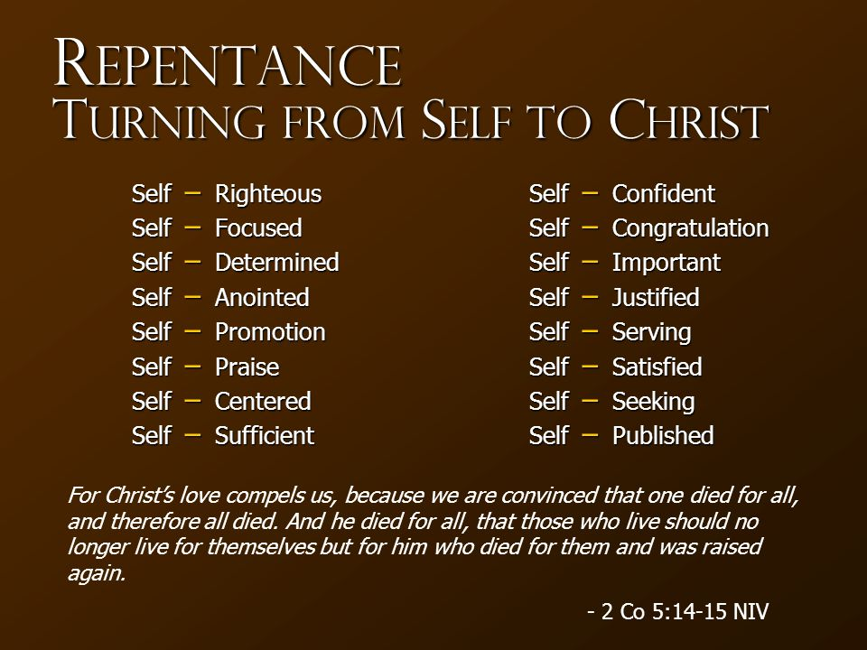 R epentance T urning from S elf to C hrist − Righteous − Focused − Determined − Anointed − Promotion − Praise − Centered − Sufficient − Confident − Co