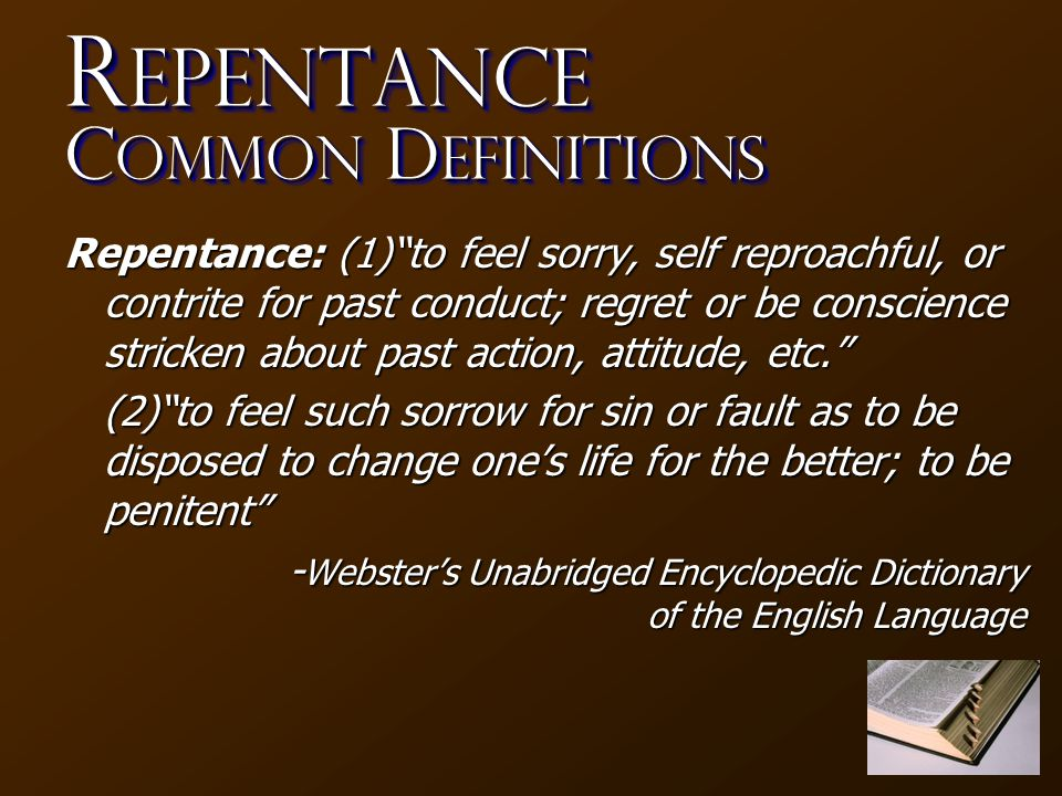 R epentance C ommon D efinitions Repentance: (1) to feel sorry, self reproachful, or contrite for past conduct; regret or be conscience stricken about past action, attitude, etc. (2) to feel such sorrow for sin or fault as to be disposed to change one's life for the better; to be penitent - Webster's Unabridged Encyclopedic Dictionary of the English Language
