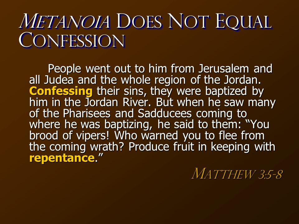M etanoia D oes N OT E qual C onfession People went out to him from Jerusalem and all Judea and the whole region of the Jordan. Confessing their sins,