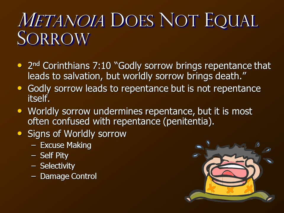 M etanoia D oes N OT E qual S orrow 2 nd Corinthians 7:10 Godly sorrow brings repentance that leads to salvation, but worldly sorrow brings death. 2 nd Corinthians 7:10 Godly sorrow brings repentance that leads to salvation, but worldly sorrow brings death. Godly sorrow leads to repentance but is not repentance itself.