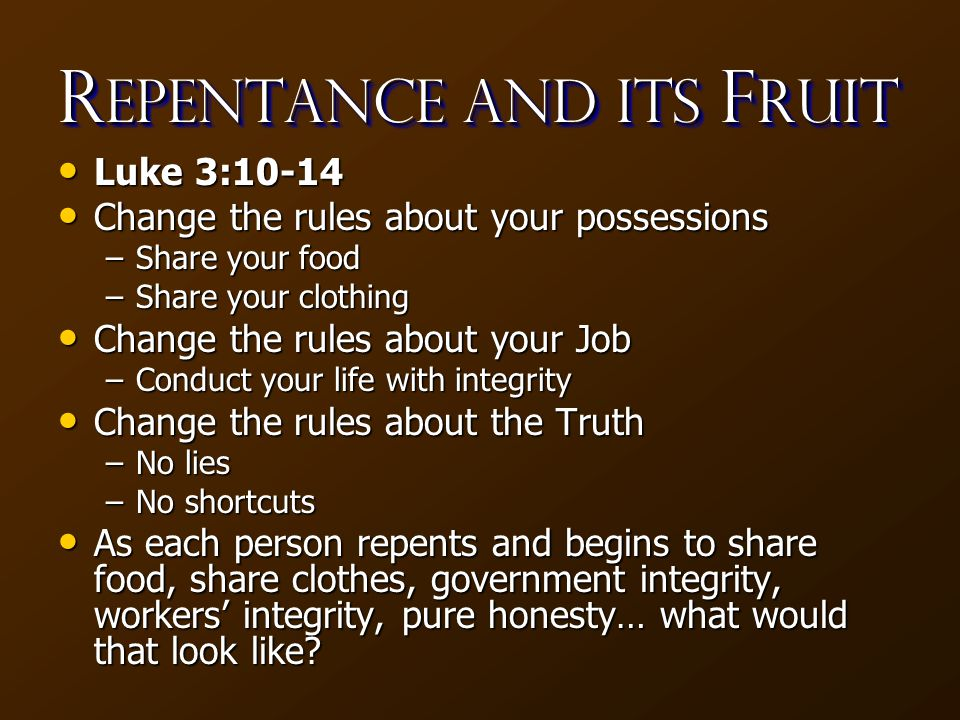 R epentance and Its F ruit Luke 3:10-14 Luke 3:10-14 Change the rules about your possessions Change the rules about your possessions –Share your food –Share your clothing Change the rules about your Job Change the rules about your Job –Conduct your life with integrity Change the rules about the Truth Change the rules about the Truth –No lies –No shortcuts As each person repents and begins to share food, share clothes, government integrity, workers' integrity, pure honesty… what would that look like.