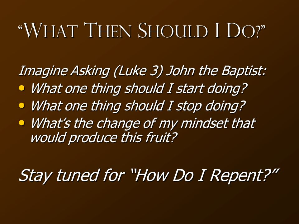 W hat T hen S hould I D o? Imagine Asking (Luke 3) John the Baptist: What one thing should I start doing.