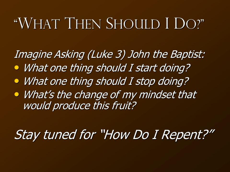 W hat T hen S hould I D o Imagine Asking (Luke 3) John the Baptist: What one thing should I start doing.