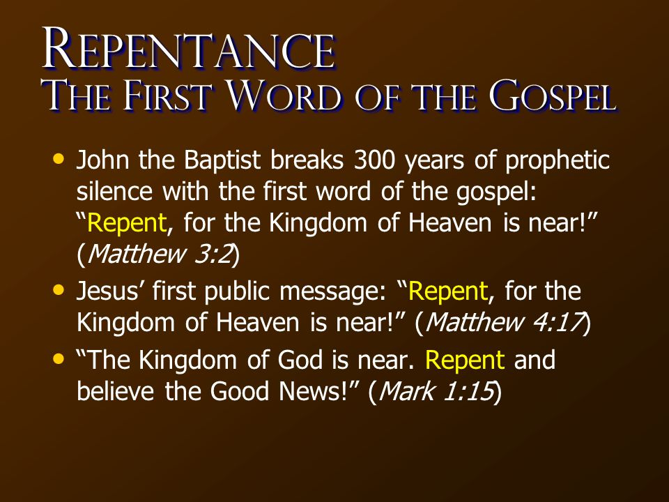 R epentance T he F irst W ord of the G ospel John the Baptist breaks 300 years of prophetic silence with the first word of the gospel: Repent, for the Kingdom of Heaven is near! (Matthew 3:2) Jesus' first public message: Repent, for the Kingdom of Heaven is near! (Matthew 4:17) The Kingdom of God is near.