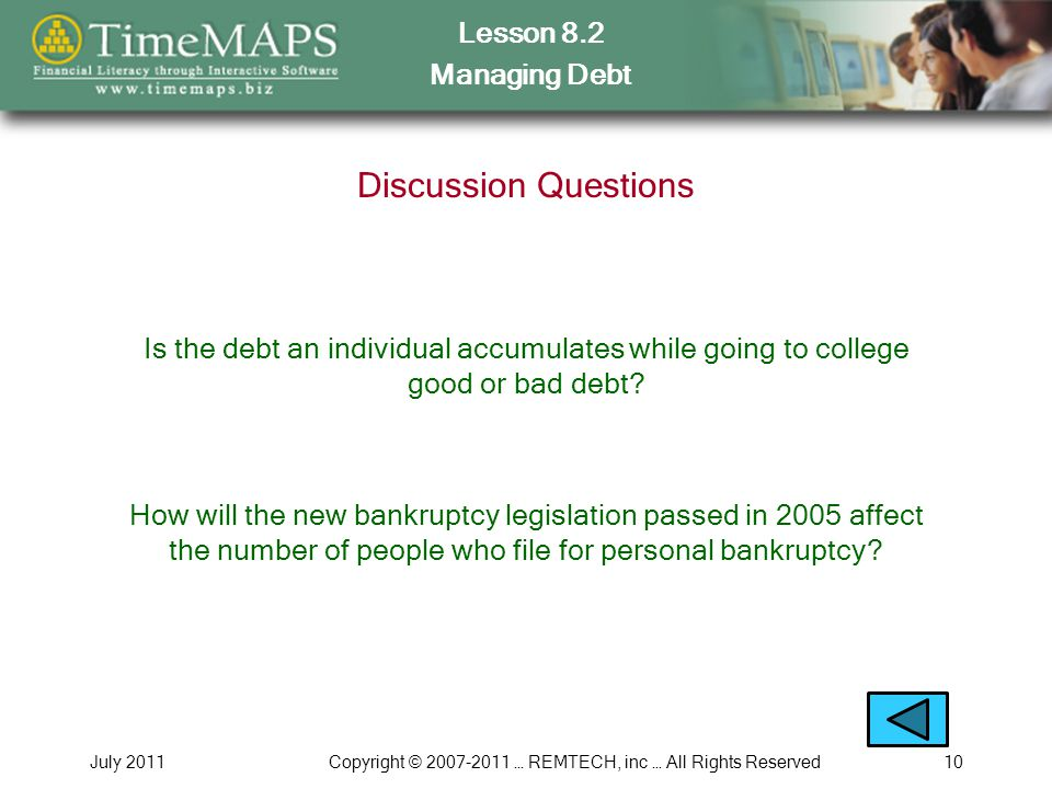 Lesson 8.2 Managing Debt July 2011Copyright © 2007-2011 … REMTECH, inc … All Rights Reserved10 Discussion Questions Is the debt an individual accumula