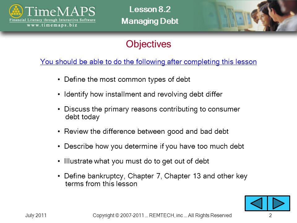 Lesson 8.2 Managing Debt July 2011Copyright © 2007-2011 … REMTECH, inc … All Rights Reserved2 Objectives Define the most common types of debt You shou