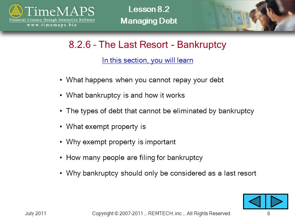 Lesson 8.2 Managing Debt July 2011Copyright © 2007-2011 … REMTECH, inc … All Rights Reserved8 8.2.6 – The Last Resort - Bankruptcy What happens when y