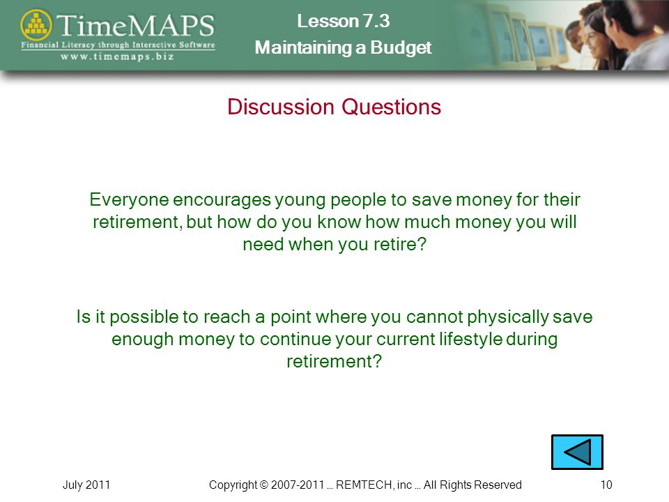 Lesson 7.3 Maintaining a Budget July 2011Copyright © 2007-2011 … REMTECH, inc … All Rights Reserved10 Discussion Questions Everyone encourages young p