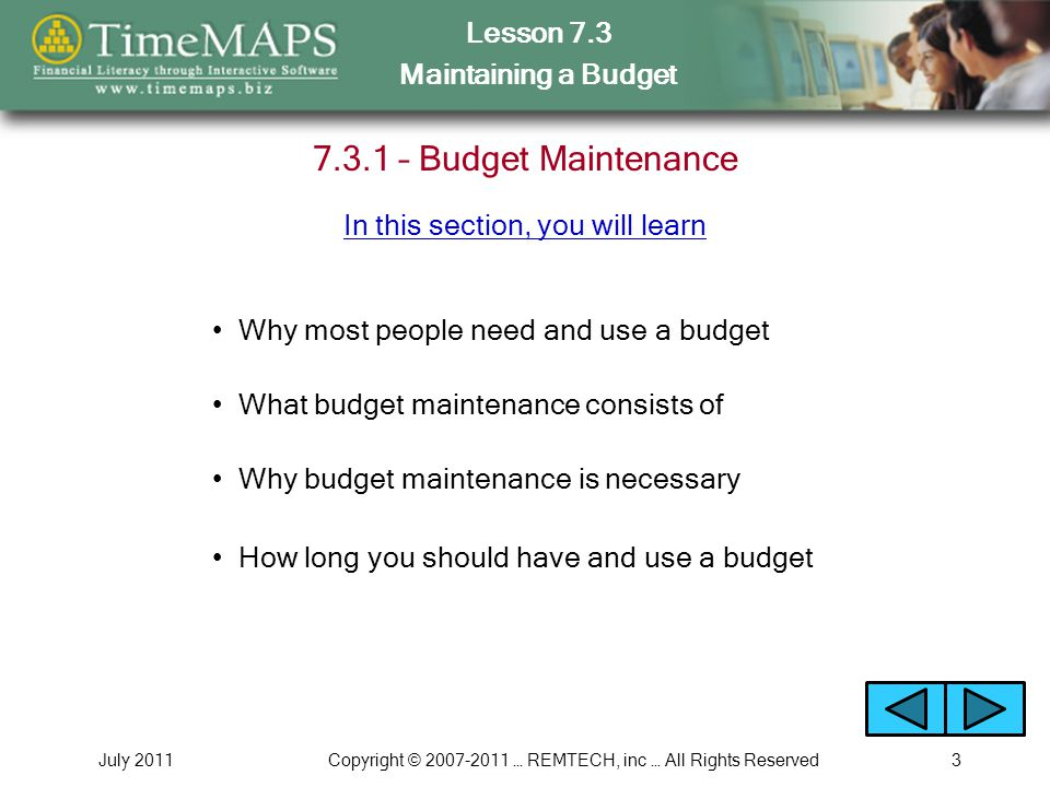Lesson 7.3 Maintaining a Budget July 2011Copyright © 2007-2011 … REMTECH, inc … All Rights Reserved3 7.3.1 – Budget Maintenance What budget maintenance consists of Why budget maintenance is necessary Why most people need and use a budget How long you should have and use a budget In this section, you will learn