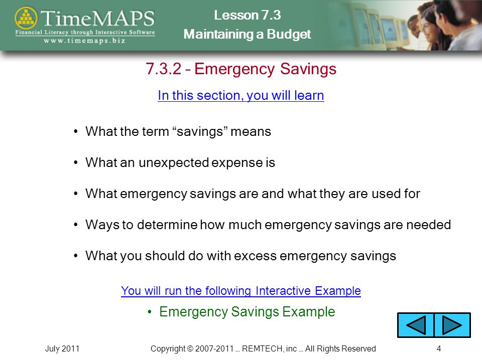 Lesson 7.3 Maintaining a Budget July 2011Copyright © 2007-2011 … REMTECH, inc … All Rights Reserved4 7.3.2 – Emergency Savings What the term savings means What an unexpected expense is What emergency savings are and what they are used for Ways to determine how much emergency savings are needed In this section, you will learn What you should do with excess emergency savings Emergency Savings Example You will run the following Interactive Example