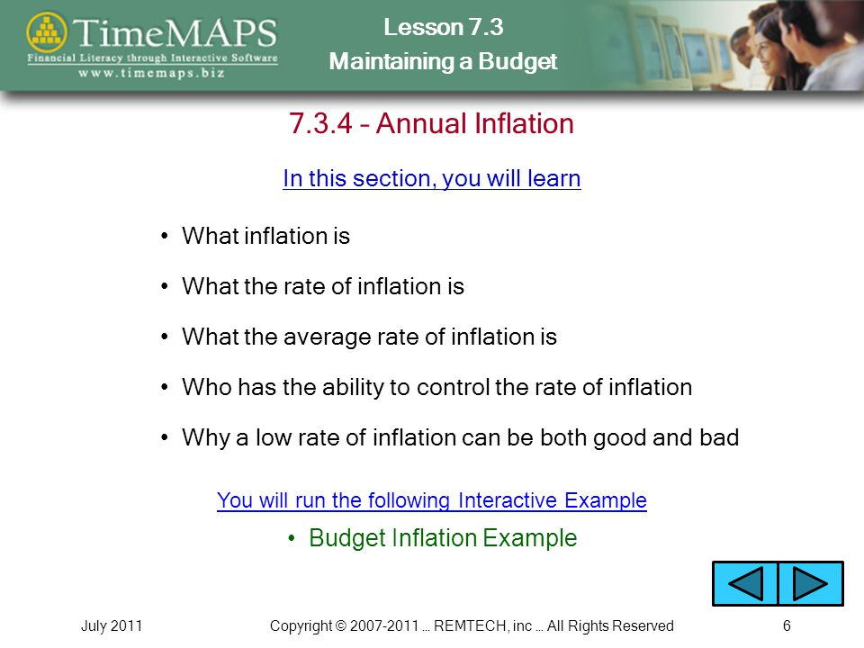 Lesson 7.3 Maintaining a Budget July 2011Copyright © 2007-2011 … REMTECH, inc … All Rights Reserved6 7.3.4 – Annual Inflation What inflation is What the rate of inflation is What the average rate of inflation is Why a low rate of inflation can be both good and bad In this section, you will learn Who has the ability to control the rate of inflation Budget Inflation Example You will run the following Interactive Example