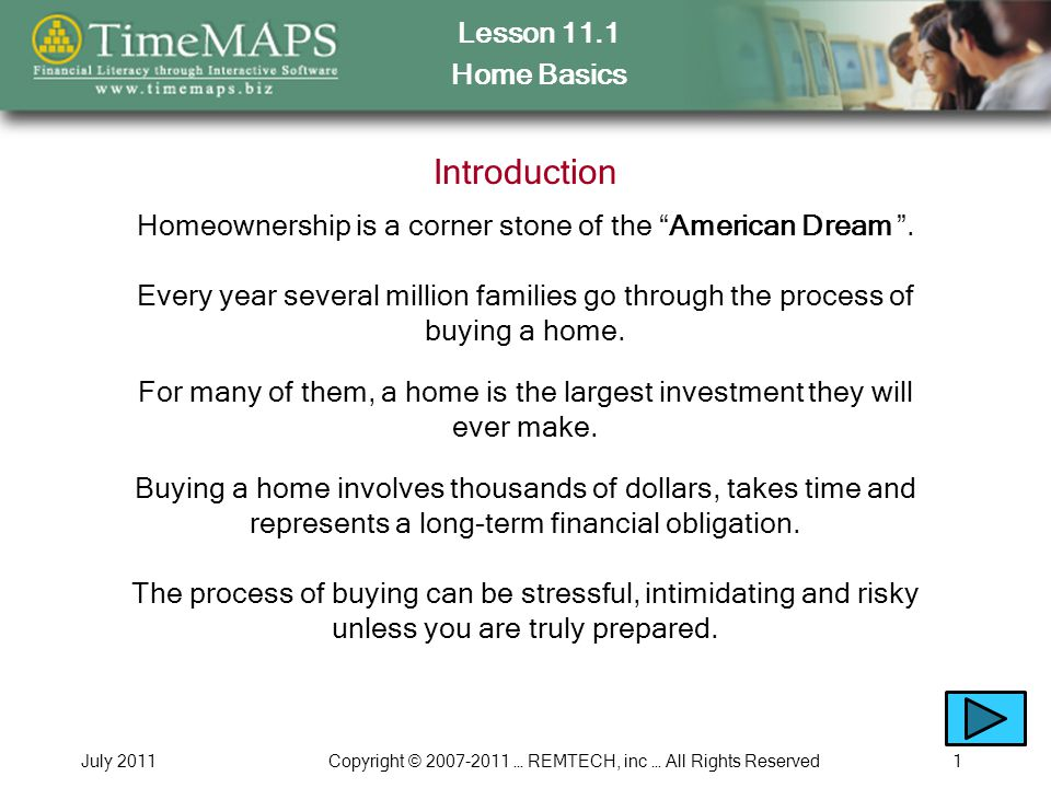Lesson 11.1 Home Basics July 2011Copyright © 2007-2011 … REMTECH, inc … All Rights Reserved1 Introduction Homeownership is a corner stone of the American Dream .