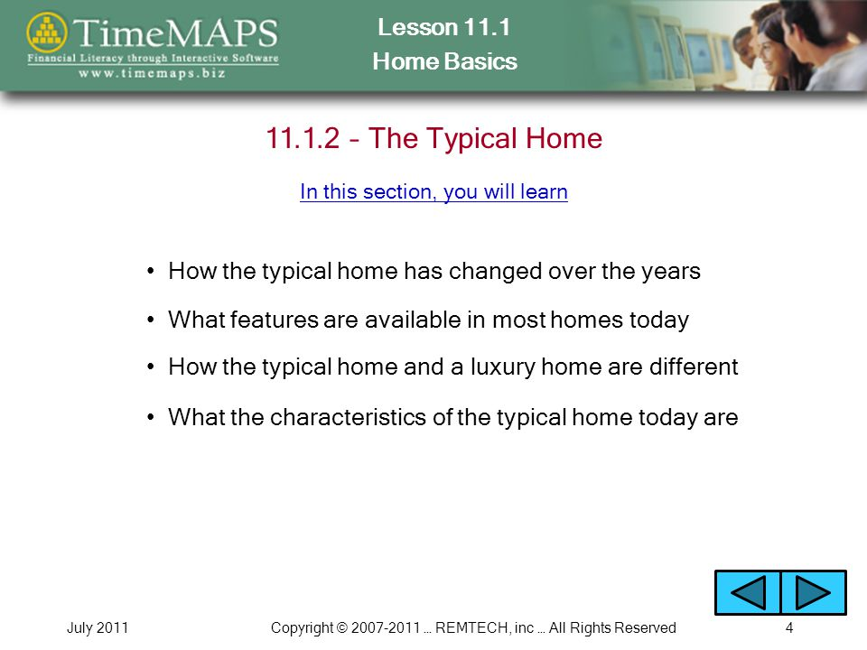 Lesson 11.1 Home Basics July 2011Copyright © 2007-2011 … REMTECH, inc … All Rights Reserved4 11.1.2 – The Typical Home How the typical home has changed over the years What features are available in most homes today In this section, you will learn What the characteristics of the typical home today are How the typical home and a luxury home are different