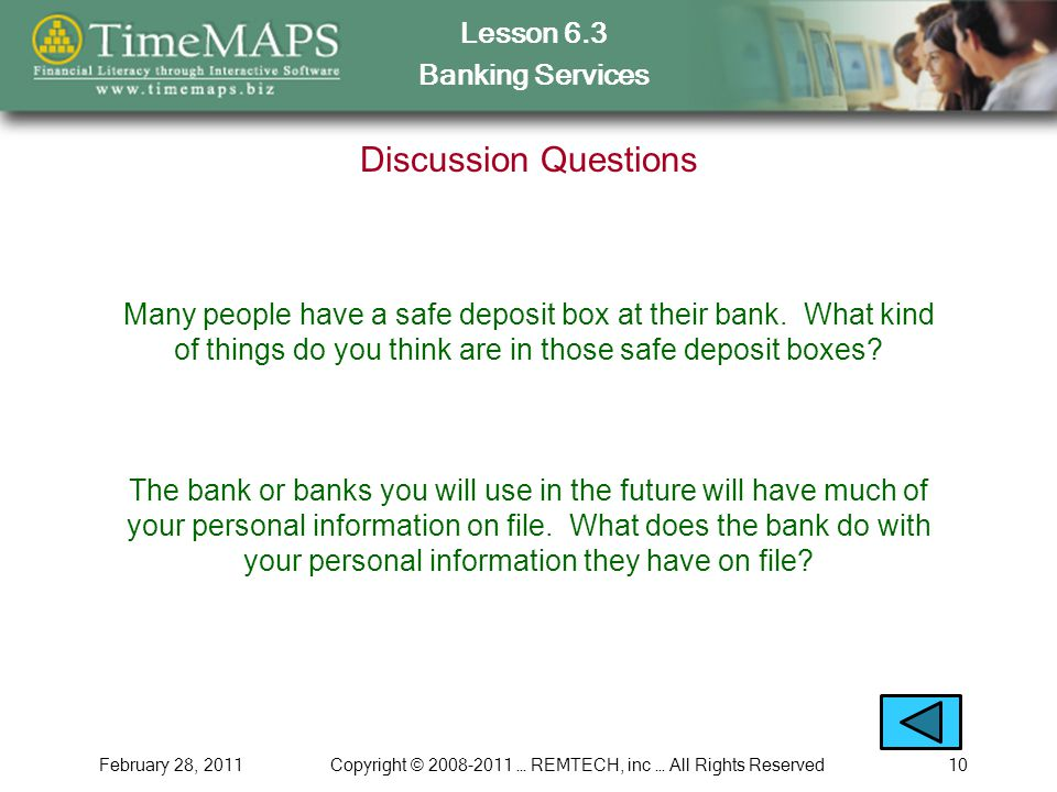 Lesson 6.3 Banking Services February 28, 2011Copyright © 2008-2011 … REMTECH, inc … All Rights Reserved10 Discussion Questions Many people have a safe deposit box at their bank.