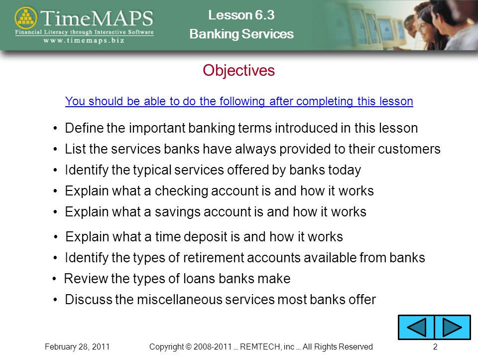 Lesson 6.3 Banking Services February 28, 2011Copyright © 2008-2011 … REMTECH, inc … All Rights Reserved2 Objectives List the services banks have always provided to their customers You should be able to do the following after completing this lesson Identify the typical services offered by banks today Explain what a checking account is and how it works Explain what a savings account is and how it works Explain what a time deposit is and how it works Identify the types of retirement accounts available from banks Review the types of loans banks make Discuss the miscellaneous services most banks offer Define the important banking terms introduced in this lesson
