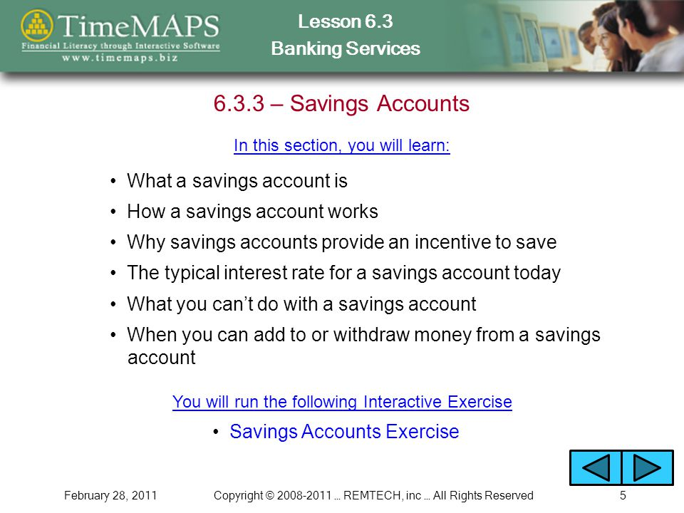 Lesson 6.3 Banking Services February 28, 2011Copyright © 2008-2011 … REMTECH, inc … All Rights Reserved5 6.3.3 – Savings Accounts What a savings account is Why savings accounts provide an incentive to save What you can't do with a savings account The typical interest rate for a savings account today Savings Accounts Exercise In this section, you will learn: When you can add to or withdraw money from a savings account How a savings account works You will run the following Interactive Exercise