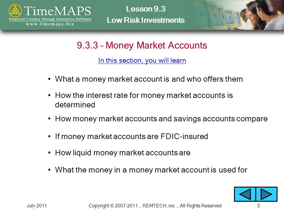 Lesson 9.3 Low Risk Investments July 2011Copyright © 2007-2011 … REMTECH, inc … All Rights Reserved5 9.3.3 – Money Market Accounts What a money market account is and who offers them How the interest rate for money market accounts is determined How money market accounts and savings accounts compare If money market accounts are FDIC-insured In this section, you will learn How liquid money market accounts are What the money in a money market account is used for
