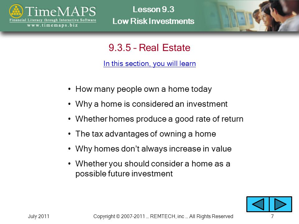 Lesson 9.3 Low Risk Investments July 2011Copyright © 2007-2011 … REMTECH, inc … All Rights Reserved7 9.3.5 – Real Estate Whether homes produce a good rate of return How many people own a home today In this section, you will learn The tax advantages of owning a home Why homes don't always increase in value Whether you should consider a home as a possible future investment Why a home is considered an investment