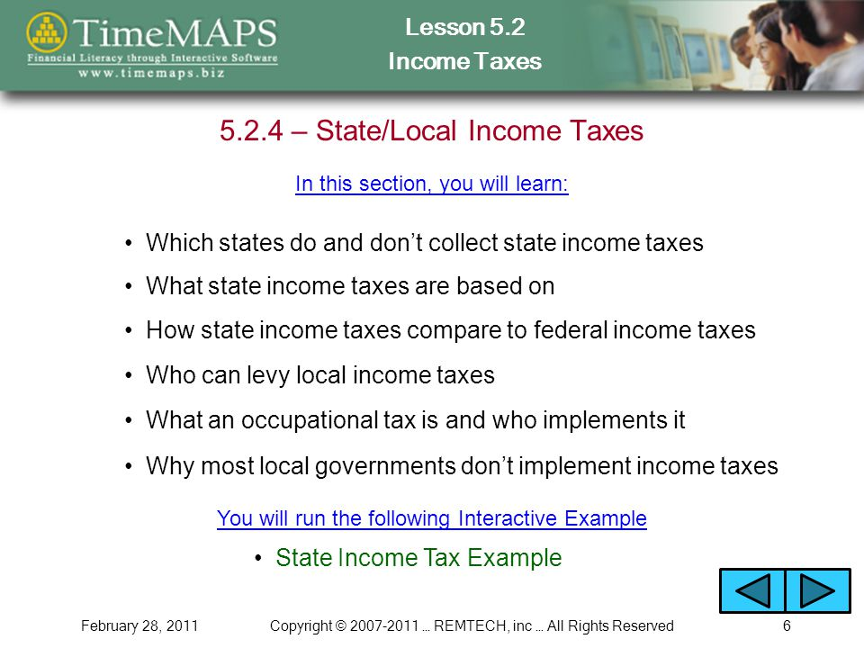Lesson 5.2 Income Taxes February 28, 2011Copyright © 2007-2011 … REMTECH, inc … All Rights Reserved6 5.2.4 – State/Local Income Taxes Which states do and don't collect state income taxes In this section, you will learn: What state income taxes are based on How state income taxes compare to federal income taxes State Income Tax Example Who can levy local income taxes What an occupational tax is and who implements it You will run the following Interactive Example Why most local governments don't implement income taxes