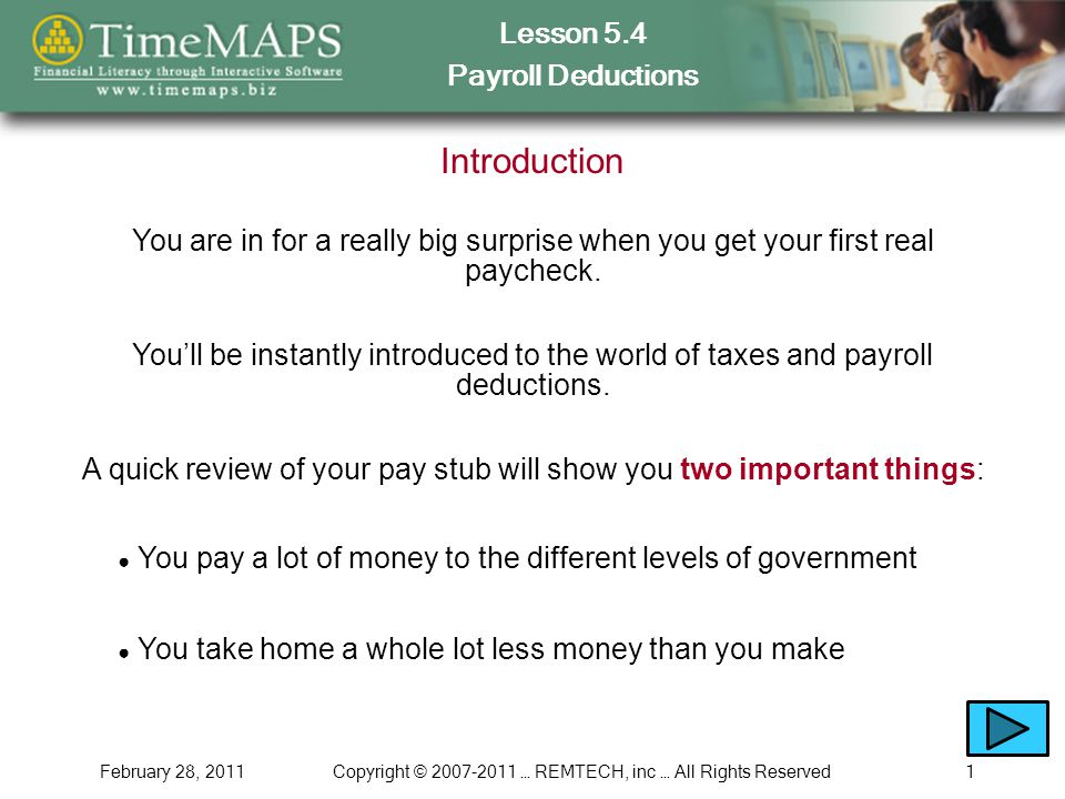 Lesson 5.4 Payroll Deductions February 28, 2011Copyright © 2007-2011 … REMTECH, inc … All Rights Reserved1 Introduction You are in for a really big surprise when you get your first real paycheck.
