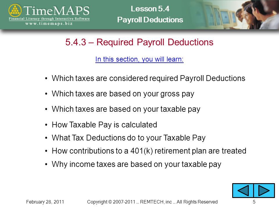Lesson 5.4 Payroll Deductions February 28, 2011Copyright © 2007-2011 … REMTECH, inc … All Rights Reserved5 5.4.3 – Required Payroll Deductions Which taxes are considered required Payroll Deductions In this section, you will learn: How Taxable Pay is calculated What Tax Deductions do to your Taxable Pay How contributions to a 401(k) retirement plan are treated Why income taxes are based on your taxable pay Which taxes are based on your gross pay Which taxes are based on your taxable pay