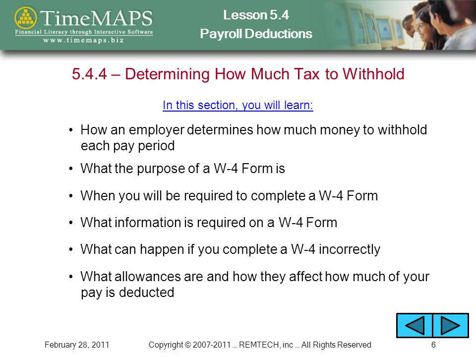 Lesson 5.4 Payroll Deductions February 28, 2011Copyright © 2007-2011 … REMTECH, inc … All Rights Reserved6 5.4.4 – Determining How Much Tax to Withhold In this section, you will learn: What the purpose of a W-4 Form is When you will be required to complete a W-4 Form What allowances are and how they affect how much of your pay is deducted What information is required on a W-4 Form What can happen if you complete a W-4 incorrectly How an employer determines how much money to withhold each pay period