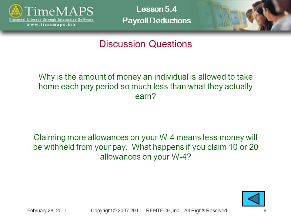 Lesson 5.4 Payroll Deductions February 28, 2011Copyright © 2007-2011 … REMTECH, inc … All Rights Reserved9 Discussion Questions Why is the amount of money an individual is allowed to take home each pay period so much less than what they actually earn.