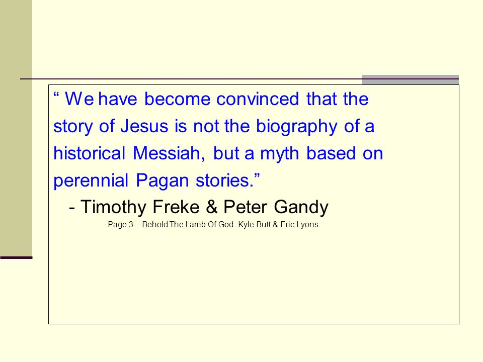 """ We have become convinced that the story of Jesus is not the biography of a historical Messiah, but a myth based on perennial Pagan stories."" - Timot"
