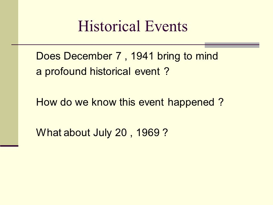 Historical Events Does December 7, 1941 bring to mind a profound historical event ? How do we know this event happened ? What about July 20, 1969 ?