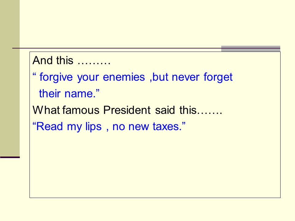 "And this ……… "" forgive your enemies,but never forget their name."" What famous President said this……. ""Read my lips, no new taxes."""