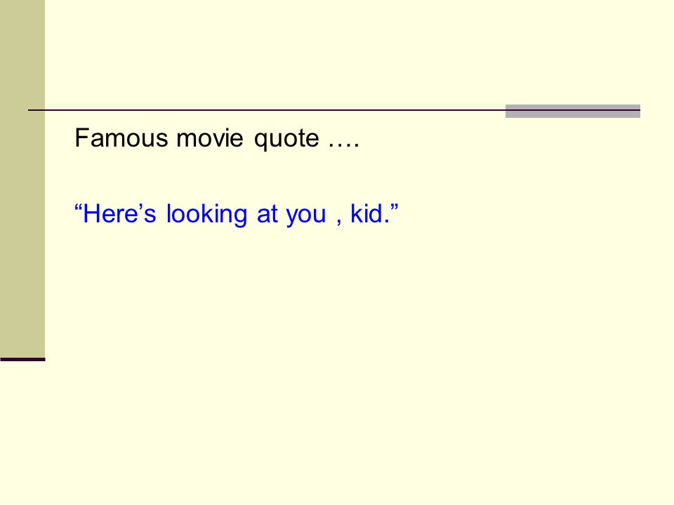 "Famous movie quote …. ""Here's looking at you, kid."""