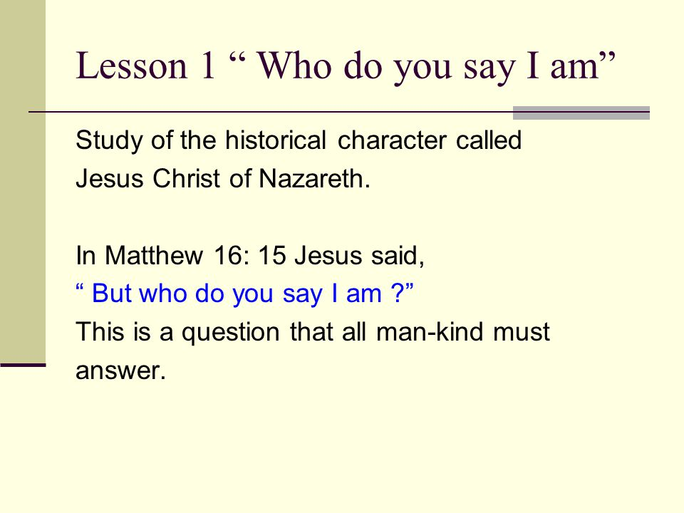 "Lesson 1 "" Who do you say I am"" Study of the historical character called Jesus Christ of Nazareth. In Matthew 16: 15 Jesus said, "" But who do you say"