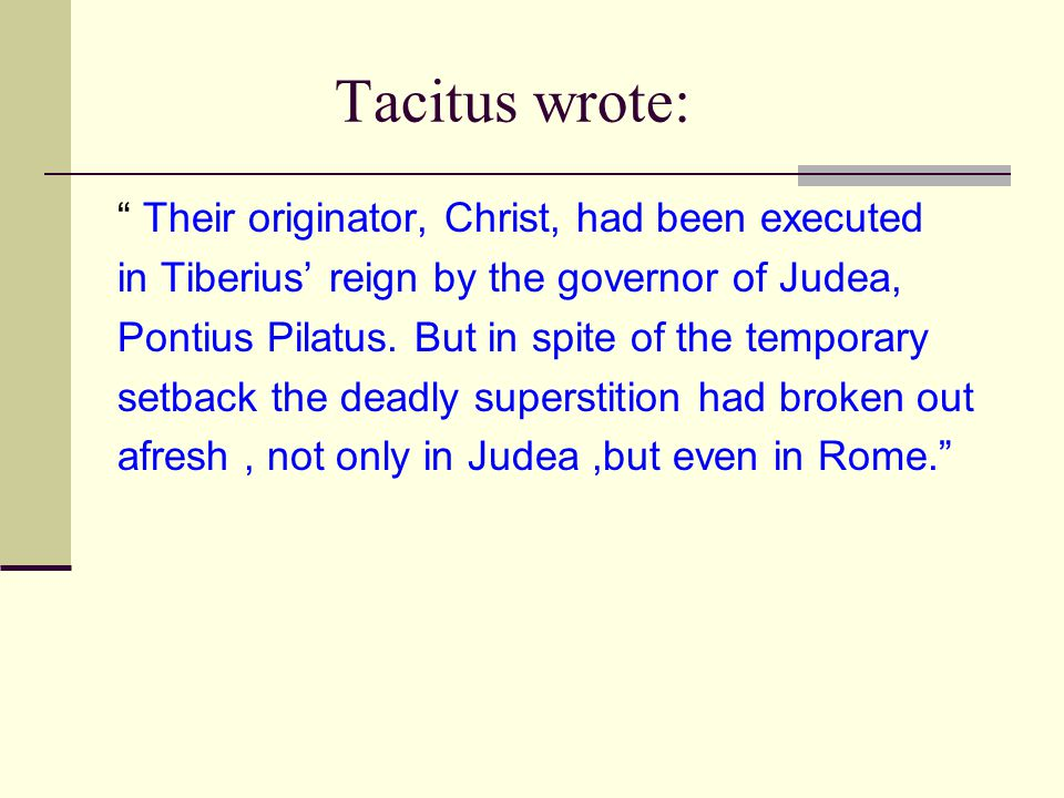 "Tacitus wrote: "" Their originator, Christ, had been executed in Tiberius' reign by the governor of Judea, Pontius Pilatus. But in spite of the tempora"
