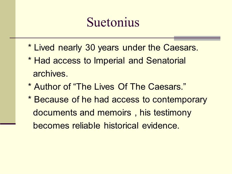 Suetonius * Lived nearly 30 years under the Caesars.