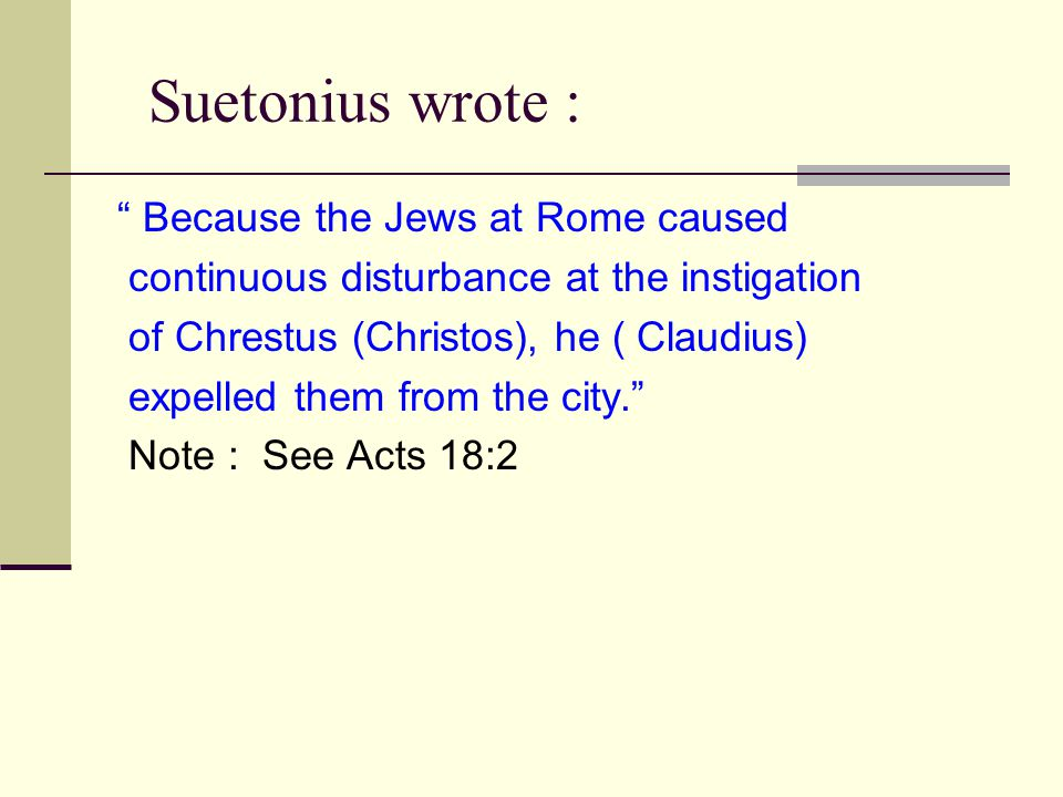 Suetonius wrote : Because the Jews at Rome caused continuous disturbance at the instigation of Chrestus (Christos), he ( Claudius) expelled them from the city. Note : See Acts 18:2