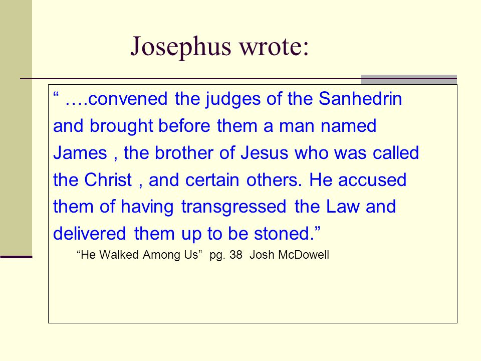 "Josephus wrote: "" ….convened the judges of the Sanhedrin and brought before them a man named James, the brother of Jesus who was called the Christ, an"