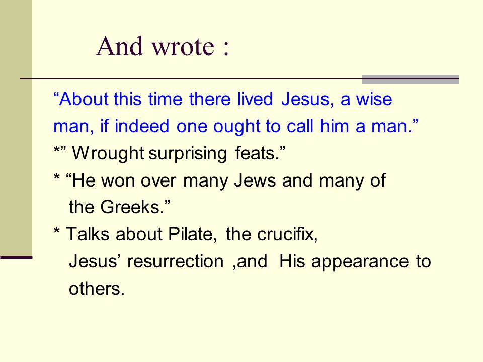 "And wrote : ""About this time there lived Jesus, a wise man, if indeed one ought to call him a man."" *"" Wrought surprising feats."" * ""He won over many"