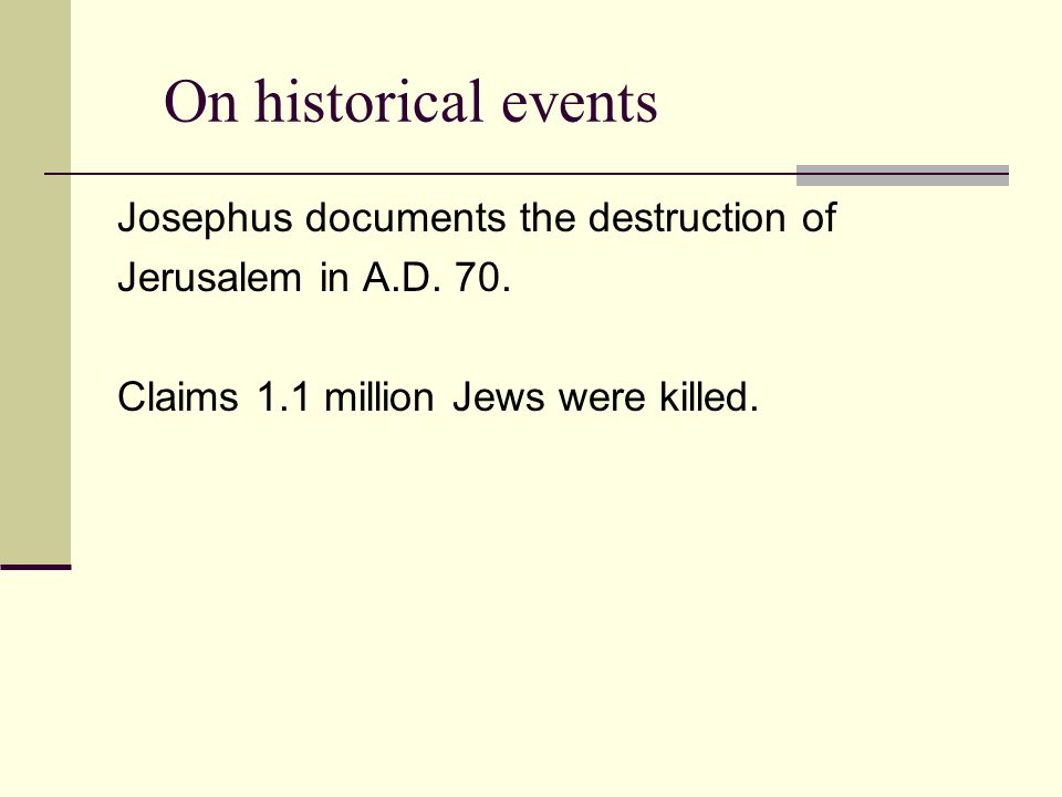 On historical events Josephus documents the destruction of Jerusalem in A.D. 70. Claims 1.1 million Jews were killed.