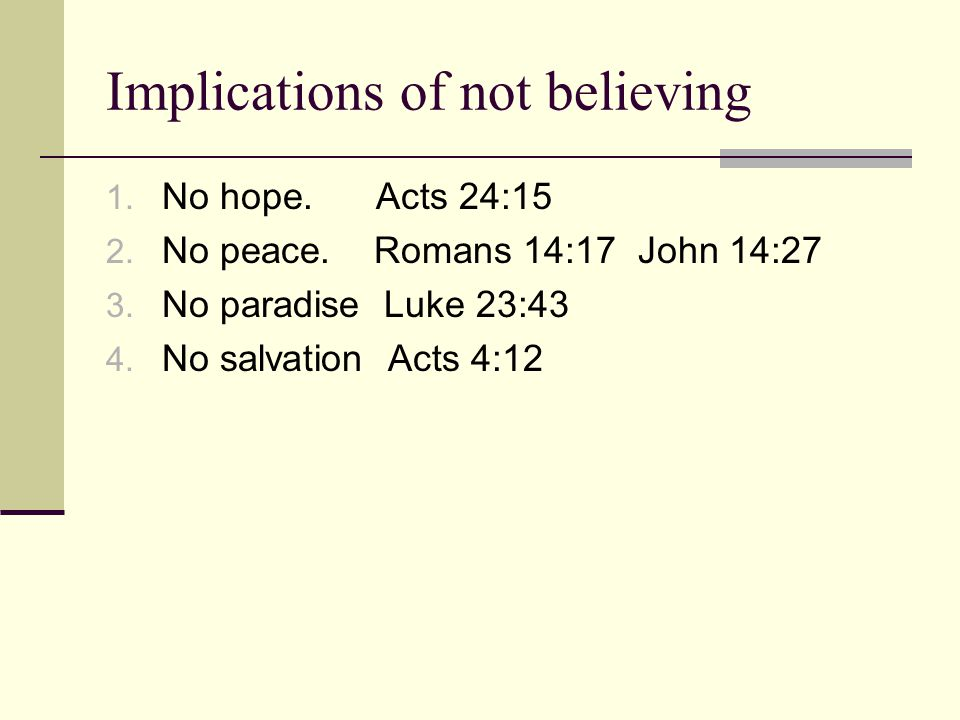 Implications of not believing 1. No hope. Acts 24:15 2. No peace. Romans 14:17 John 14:27 3. No paradise Luke 23:43 4. No salvation Acts 4:12