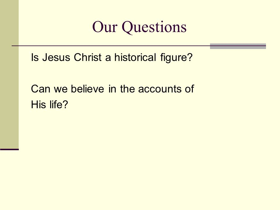 Our Questions Is Jesus Christ a historical figure? Can we believe in the accounts of His life?