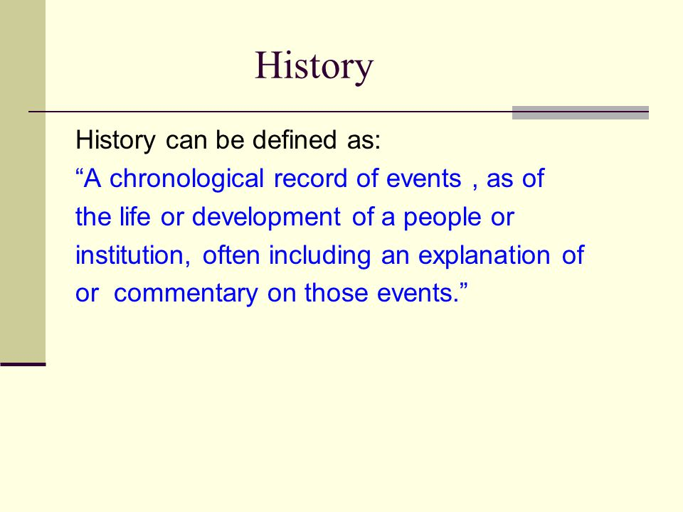 History History can be defined as: A chronological record of events, as of the life or development of a people or institution, often including an explanation of or commentary on those events.
