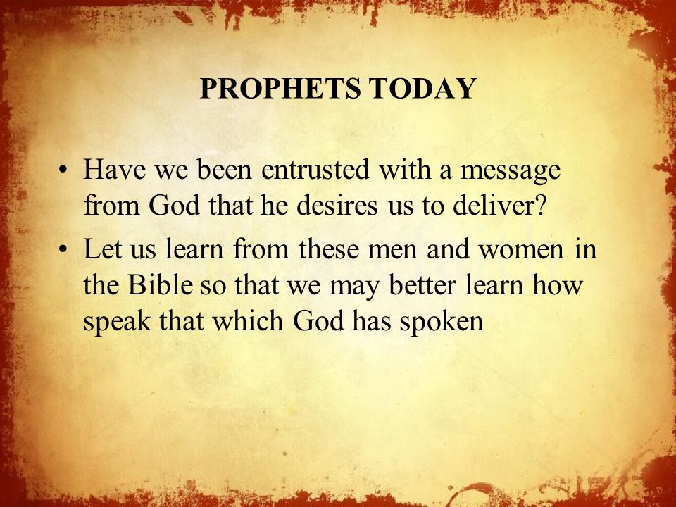 PROPHETS TODAY Have we been entrusted with a message from God that he desires us to deliver? Let us learn from these men and women in the Bible so tha