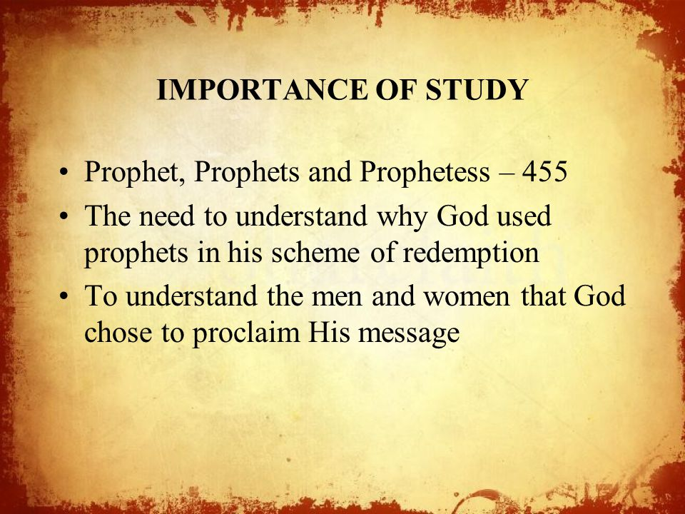 IMPORTANCE OF STUDY Prophet, Prophets and Prophetess – 455 The need to understand why God used prophets in his scheme of redemption To understand the men and women that God chose to proclaim His message