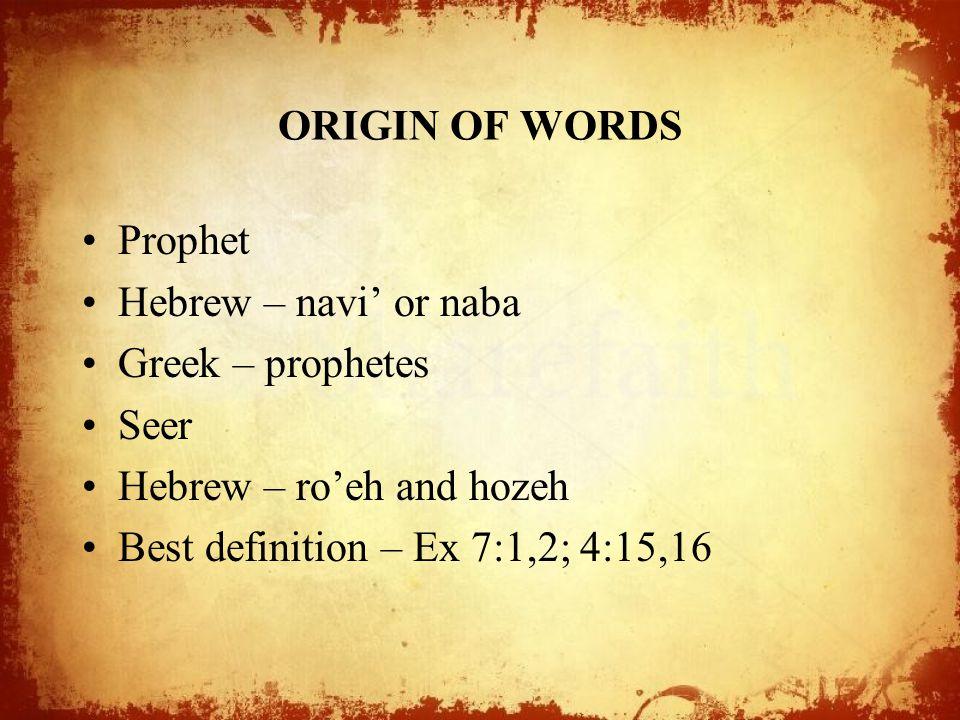 ORIGIN OF WORDS Prophet Hebrew – navi' or naba Greek – prophetes Seer Hebrew – ro'eh and hozeh Best definition – Ex 7:1,2; 4:15,16