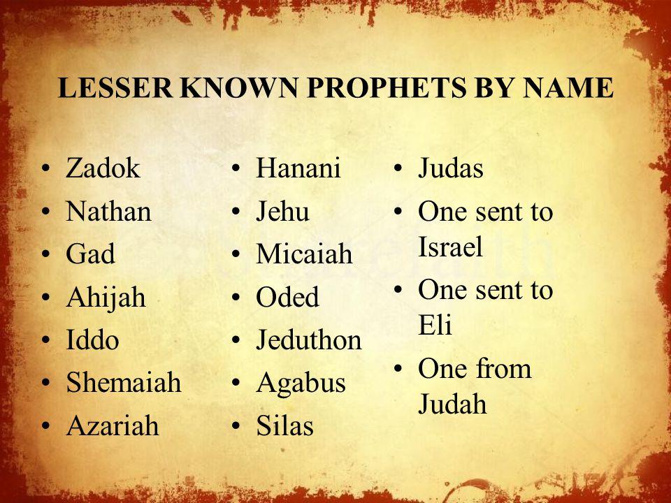 LESSER KNOWN PROPHETS BY NAME Zadok Nathan Gad Ahijah Iddo Shemaiah Azariah Hanani Jehu Micaiah Oded Jeduthon Agabus Silas Judas One sent to Israel On