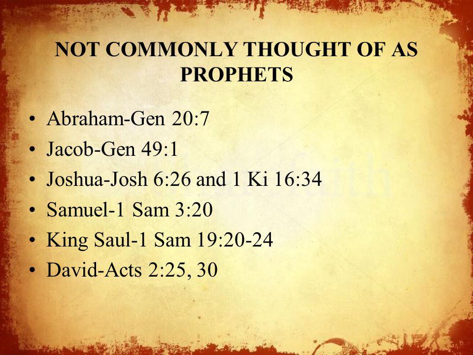 NOT COMMONLY THOUGHT OF AS PROPHETS Abraham-Gen 20:7 Jacob-Gen 49:1 Joshua-Josh 6:26 and 1 Ki 16:34 Samuel-1 Sam 3:20 King Saul-1 Sam 19:20-24 David-Acts 2:25, 30