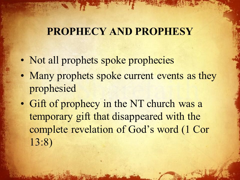PROPHECY AND PROPHESY Not all prophets spoke prophecies Many prophets spoke current events as they prophesied Gift of prophecy in the NT church was a temporary gift that disappeared with the complete revelation of God's word (1 Cor 13:8)