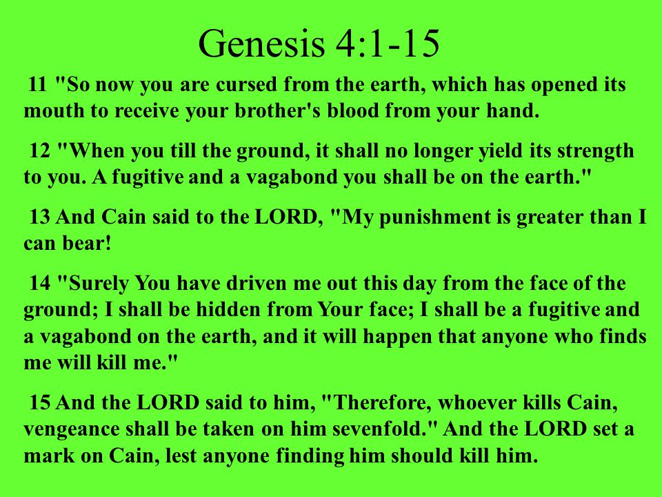 Genesis 4:1-15 11 So now you are cursed from the earth, which has opened its mouth to receive your brother s blood from your hand.