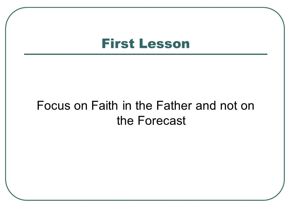 First Lesson Focus on Faith in the Father and not on the Forecast