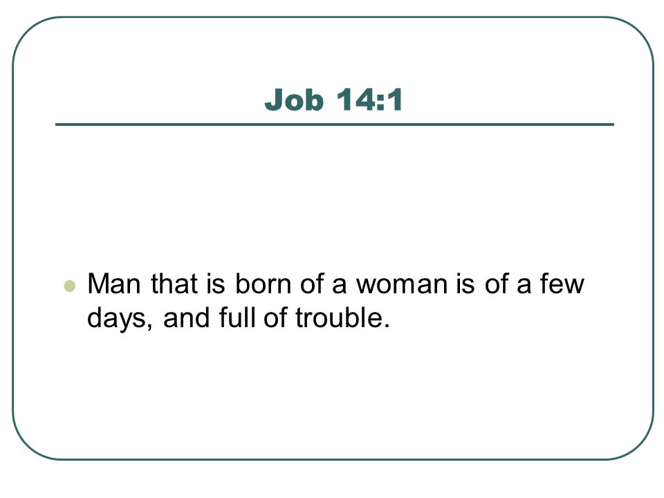 Job 14:1 Man that is born of a woman is of a few days, and full of trouble.